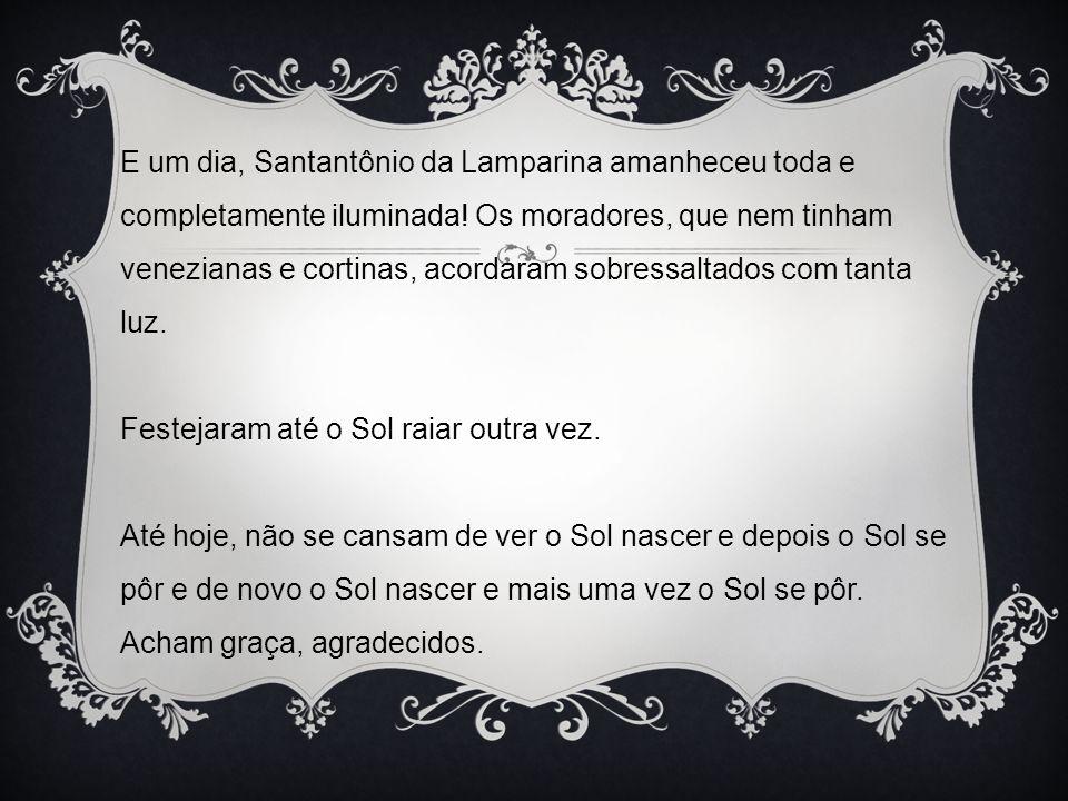 E um dia, Santantônio da Lamparina amanheceu toda e completamente iluminada! Os moradores, que nem tinham venezianas e cortinas, acordaram sobressalta