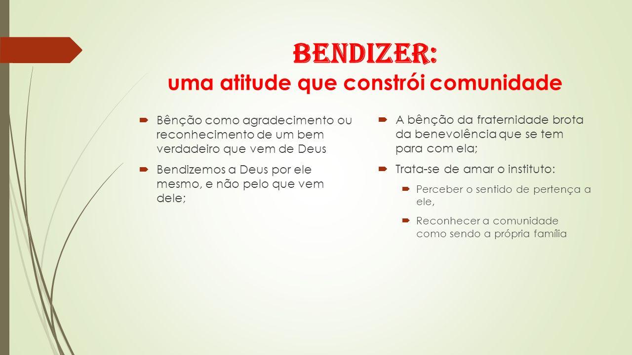 Bendizer: uma atitude que constrói comunidade Bênção como agradecimento ou reconhecimento de um bem verdadeiro que vem de Deus Bendizemos a Deus por e