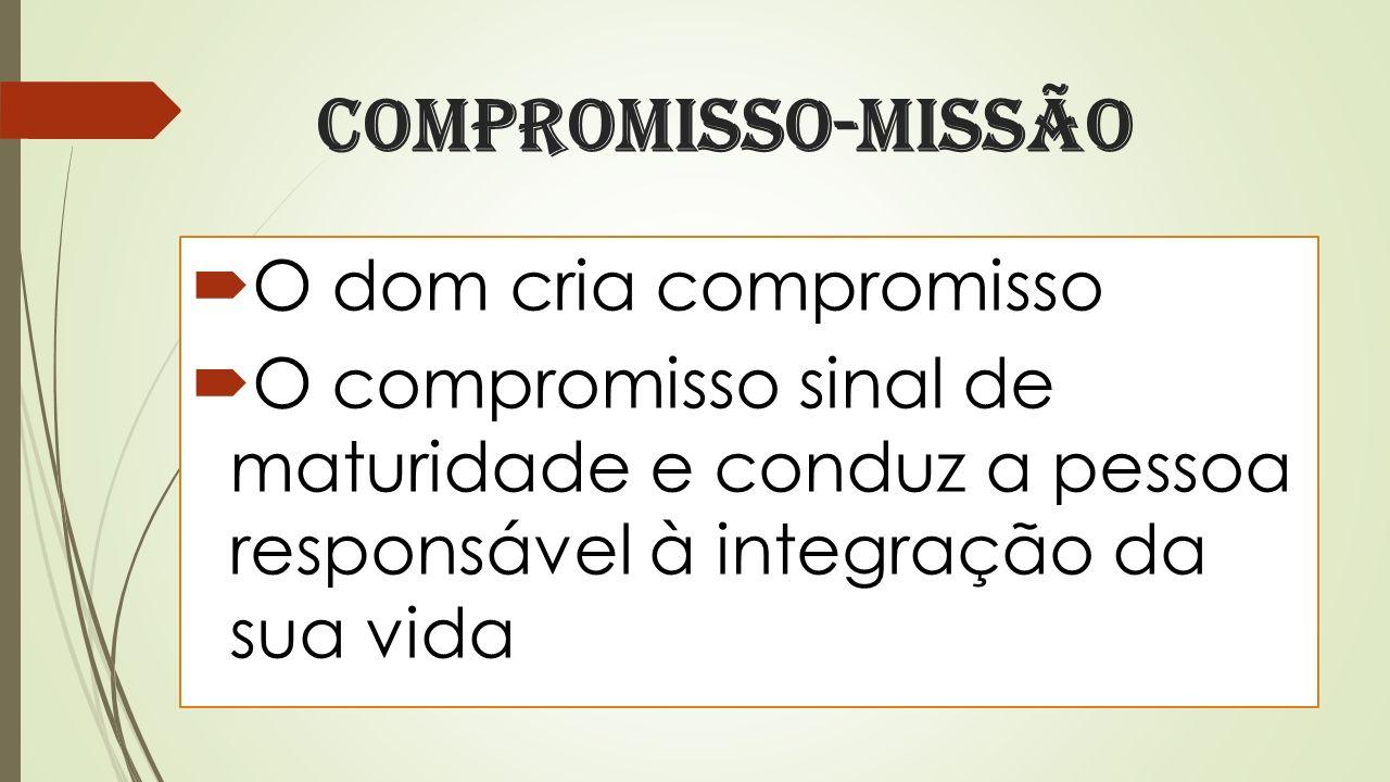 Compromisso-missão O dom cria compromisso O compromisso sinal de maturidade e conduz a pessoa responsável à integração da sua vida