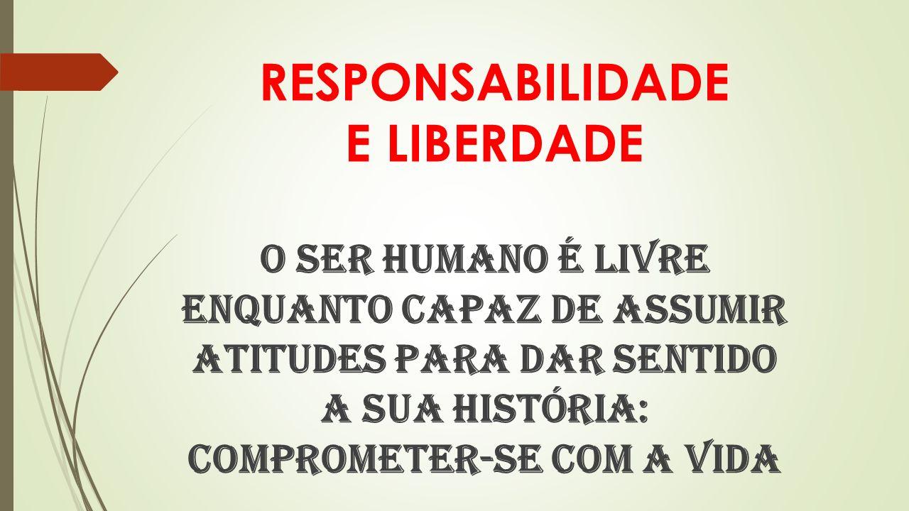 RESPONSABILIDADE E LIBERDADE O ser humano é livre enquanto capaz de assumir atitudes para dar sentido a sua história: comprometer-se com a vida