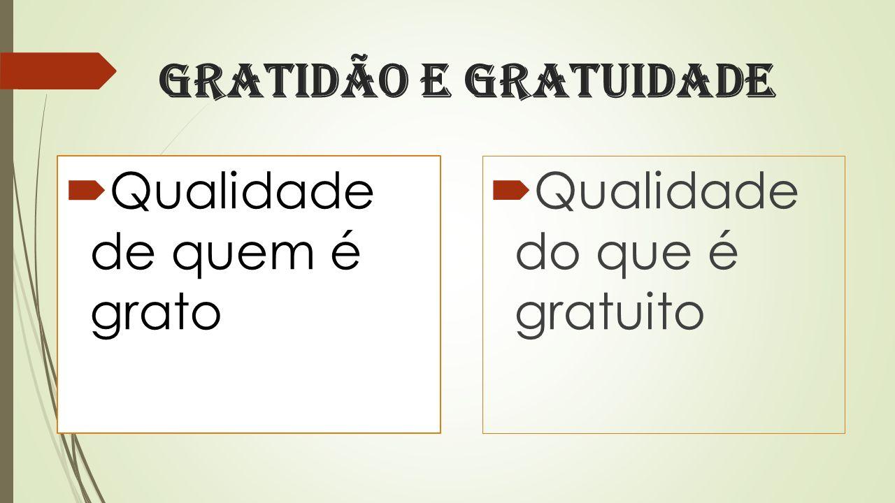Gratidão e Gratuidade Qualidade de quem é grato Qualidade do que é gratuito
