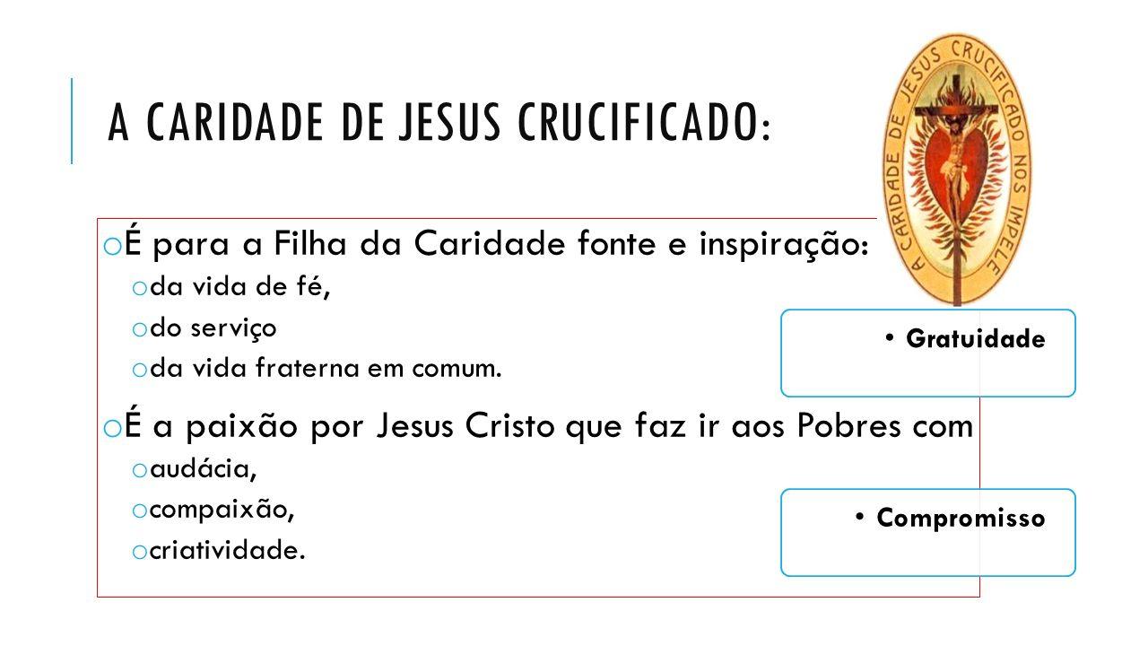 A CARIDADE DE JESUS CRUCIFICADO: o É para a Filha da Caridade fonte e inspiração: o da vida de fé, o do serviço o da vida fraterna em comum. o É a pai