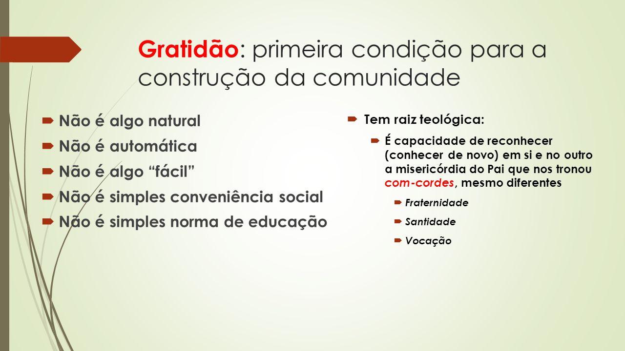 Gratidão : primeira condição para a construção da comunidade Não é algo natural Não é automática Não é algo fácil Não é simples conveniência social Nã