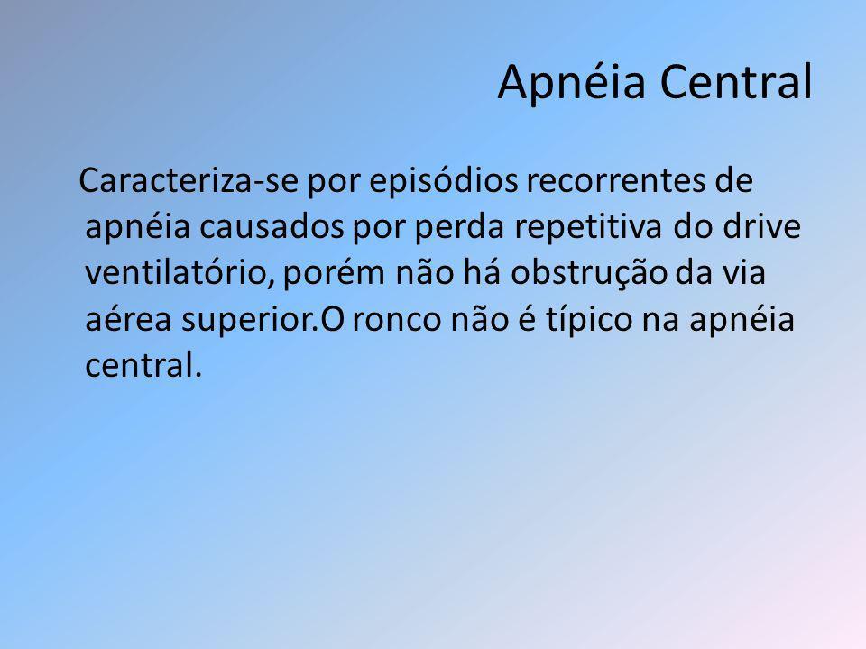 Apnéia Central Caracteriza-se por episódios recorrentes de apnéia causados por perda repetitiva do drive ventilatório, porém não há obstrução da via a