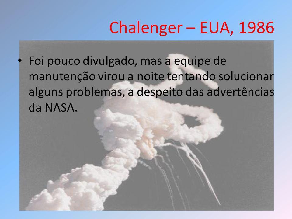 Chalenger – EUA, 1986 Foi pouco divulgado, mas a equipe de manutenção virou a noite tentando solucionar alguns problemas, a despeito das advertências