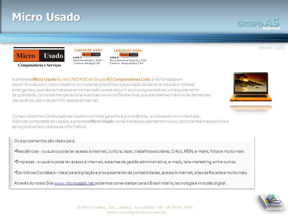 AS empresas GRUPO desde 1986 R Silva Jardim, 333, centro, Araçatuba- SP 18 3636 2045 www.ascomputadores.com.brAS empresas GRUPO Micro Usado A empresa