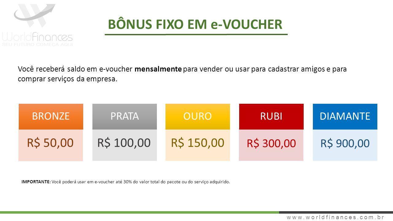 www.worldfinances.com.br BÔNUS FIXO EM e-VOUCHER BRONZEPRATA OURO RUBIDIAMANTE R$ 50,00R$ 100,00R$ 150,00 R$ 300,00R$ 900,00 Você receberá saldo em e-voucher mensalmente para vender ou usar para cadastrar amigos e para comprar serviços da empresa.