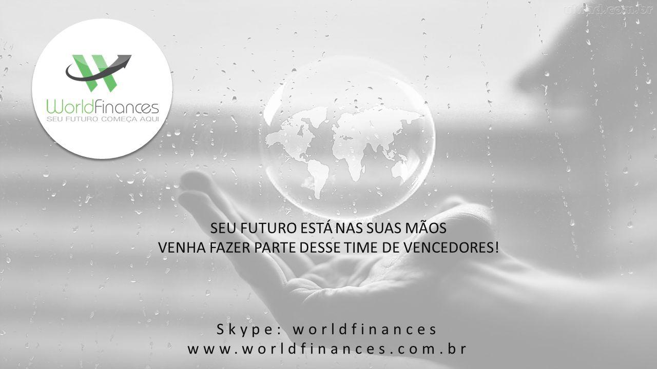 Skype: worldfinances www.worldfinances.com.br SEU FUTURO ESTÁ NAS SUAS MÃOS VENHA FAZER PARTE DESSE TIME DE VENCEDORES!