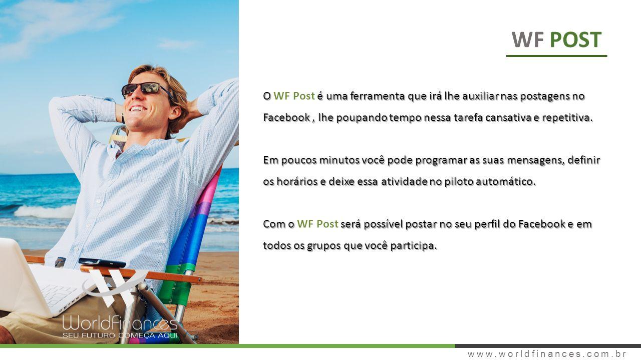 www.worldfinances.com.br WF POST O é uma ferramenta que irá lhe auxiliar nas postagens no Facebook, lhe poupando tempo nessa tarefa cansativa e repetitiva.