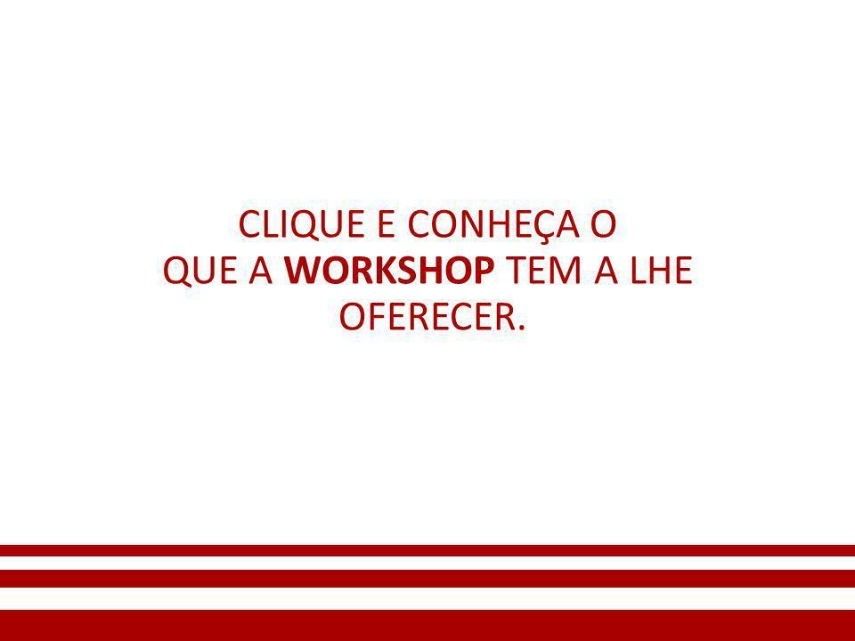 CLIQUE E CONHEÇA O QUE A WORKSHOP TEM A LHE OFERECER.