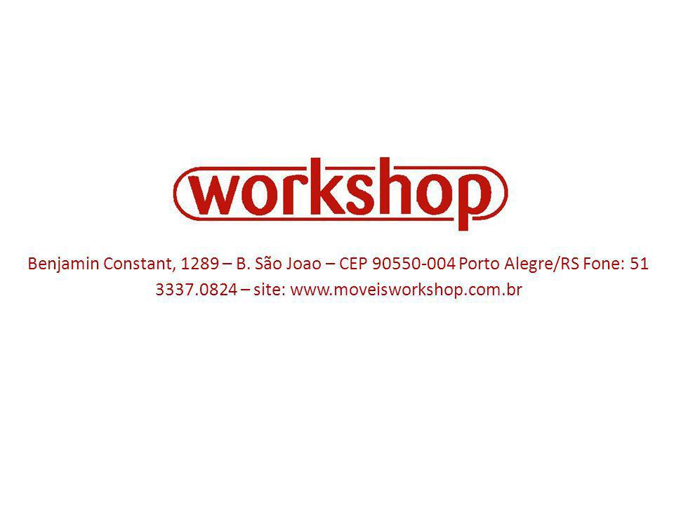 Benjamin Constant, 1289 – B. São Joao – CEP 90550-004 Porto Alegre/RS Fone: 51 3337.0824 – site: www.moveisworkshop.com.br