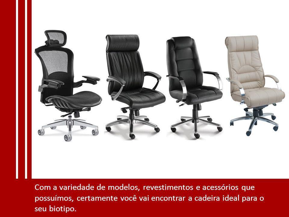 Com a variedade de modelos, revestimentos e acessórios que possuímos, certamente você vai encontrar a cadeira ideal para o seu biotipo.