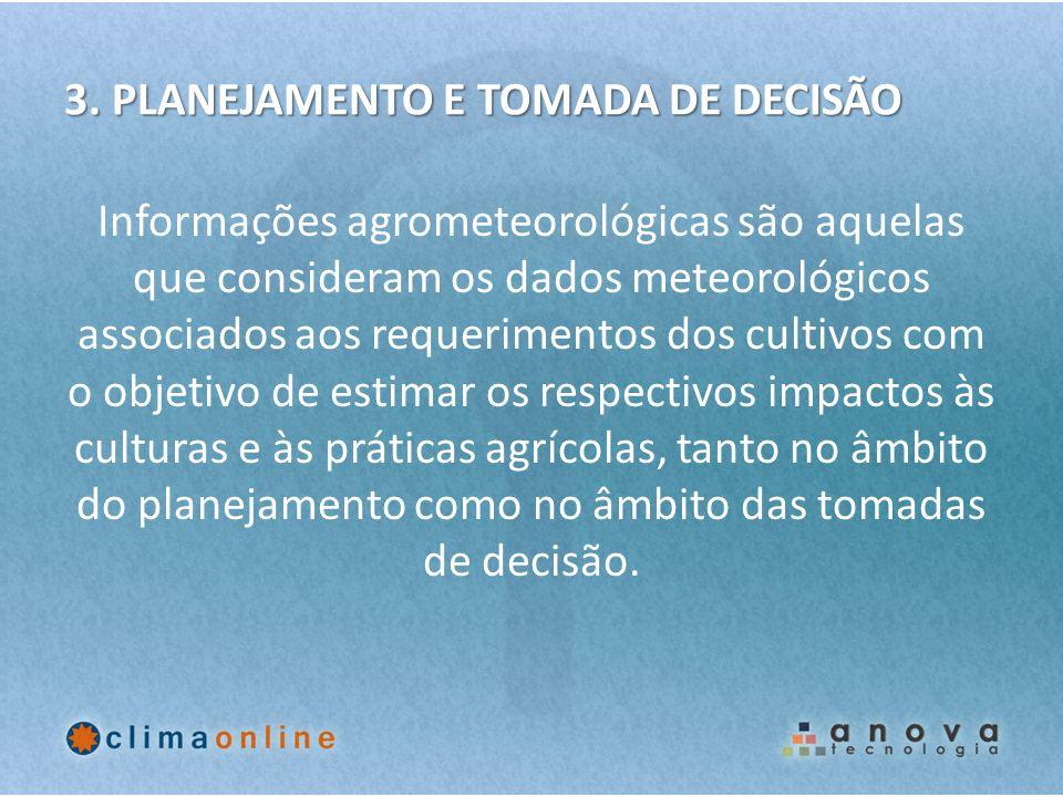 3. PLANEJAMENTO E TOMADA DE DECISÃO Informações agrometeorológicas são aquelas que consideram os dados meteorológicos associados aos requerimentos dos