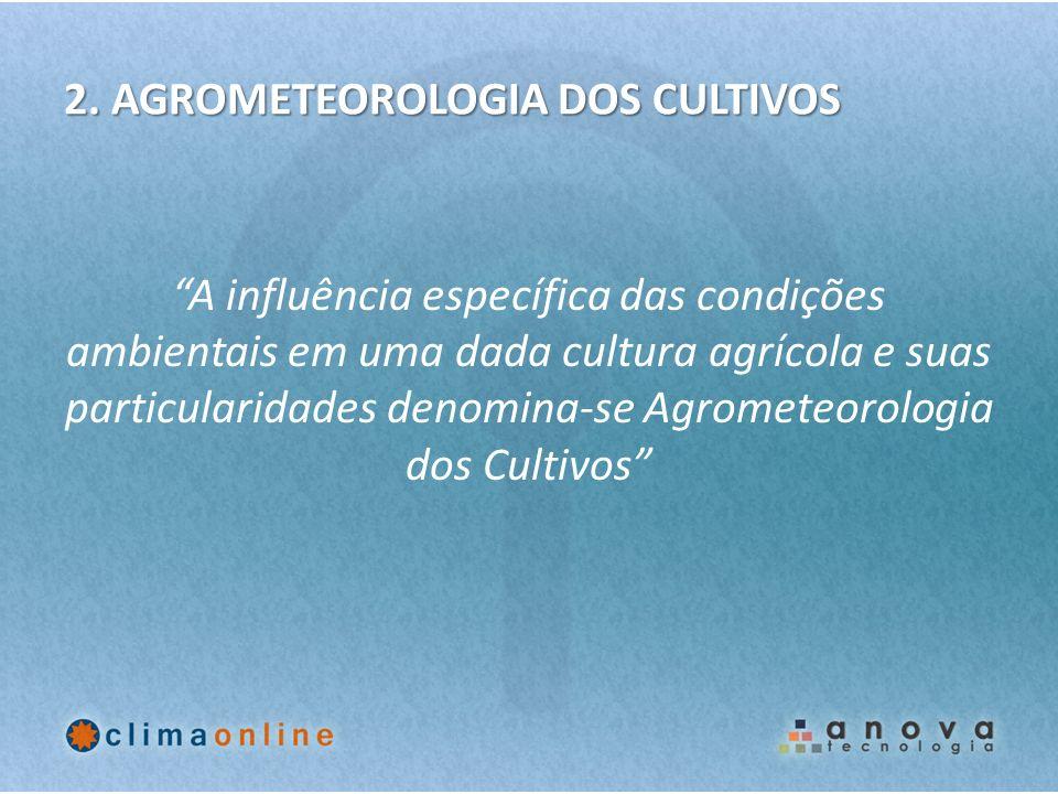 2. AGROMETEOROLOGIA DOS CULTIVOS A influência específica das condições ambientais em uma dada cultura agrícola e suas particularidades denomina-se Agr