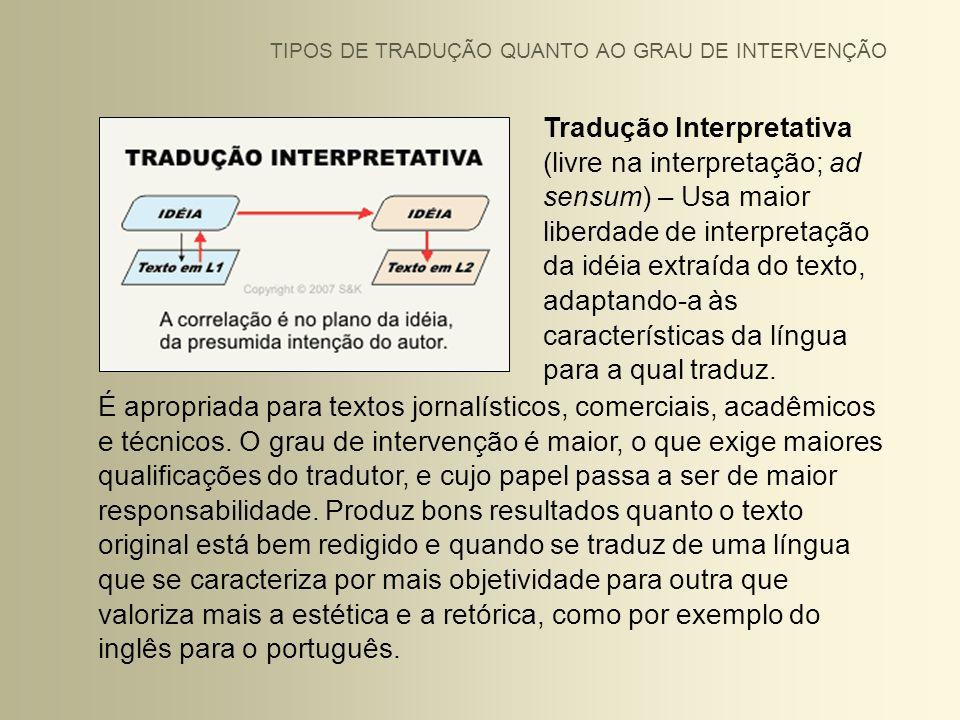 Tradução Interpretativa (livre na interpretação; ad sensum) – Usa maior liberdade de interpretação da idéia extraída do texto, adaptando-a às caracter