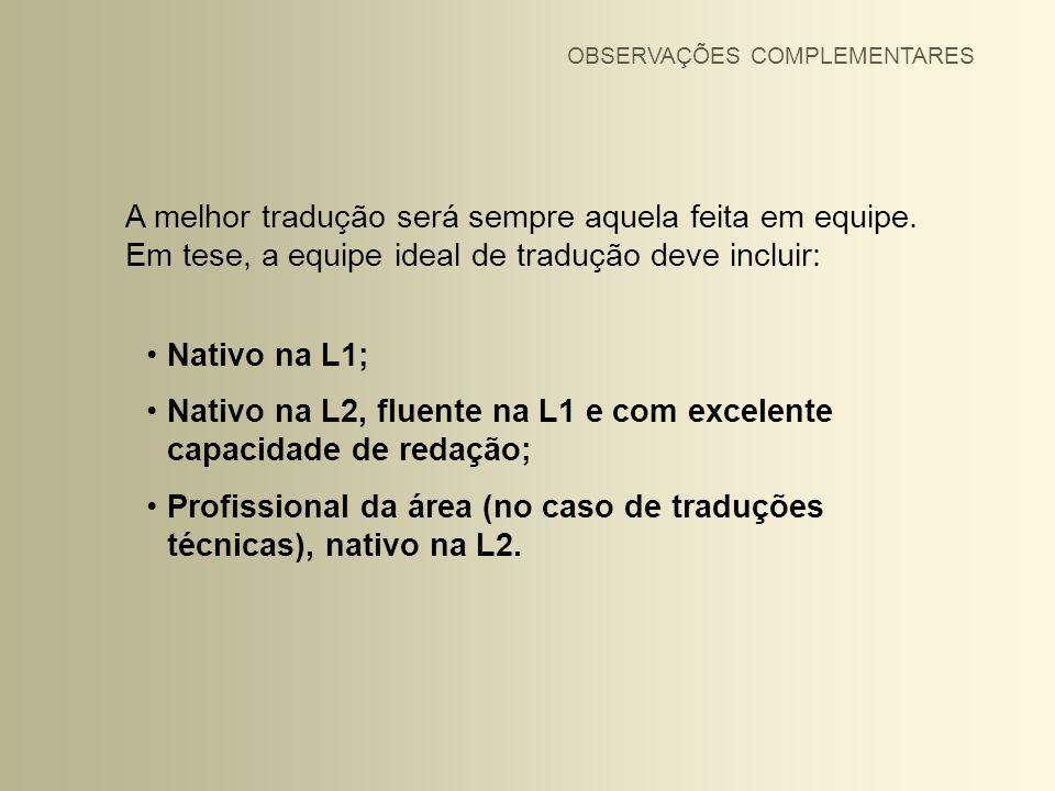 A melhor tradução será sempre aquela feita em equipe. Em tese, a equipe ideal de tradução deve incluir: Nativo na L1; Nativo na L2, fluente na L1 e co