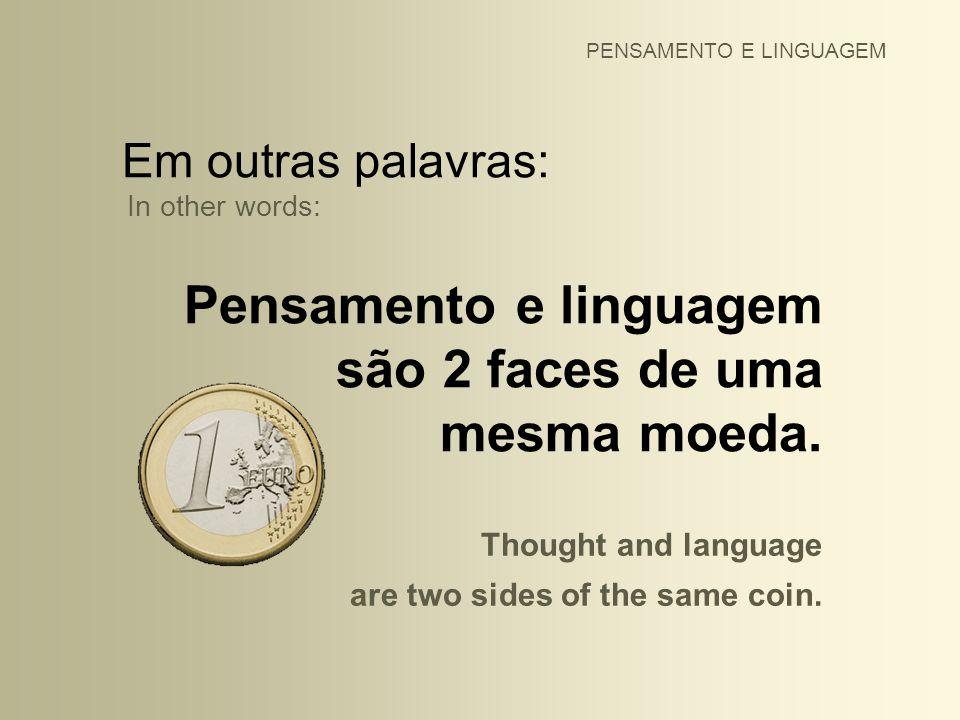 Em outras palavras: In other words: Pensamento e linguagem são 2 faces de uma mesma moeda. PENSAMENTO E LINGUAGEM Thought and language are two sides o