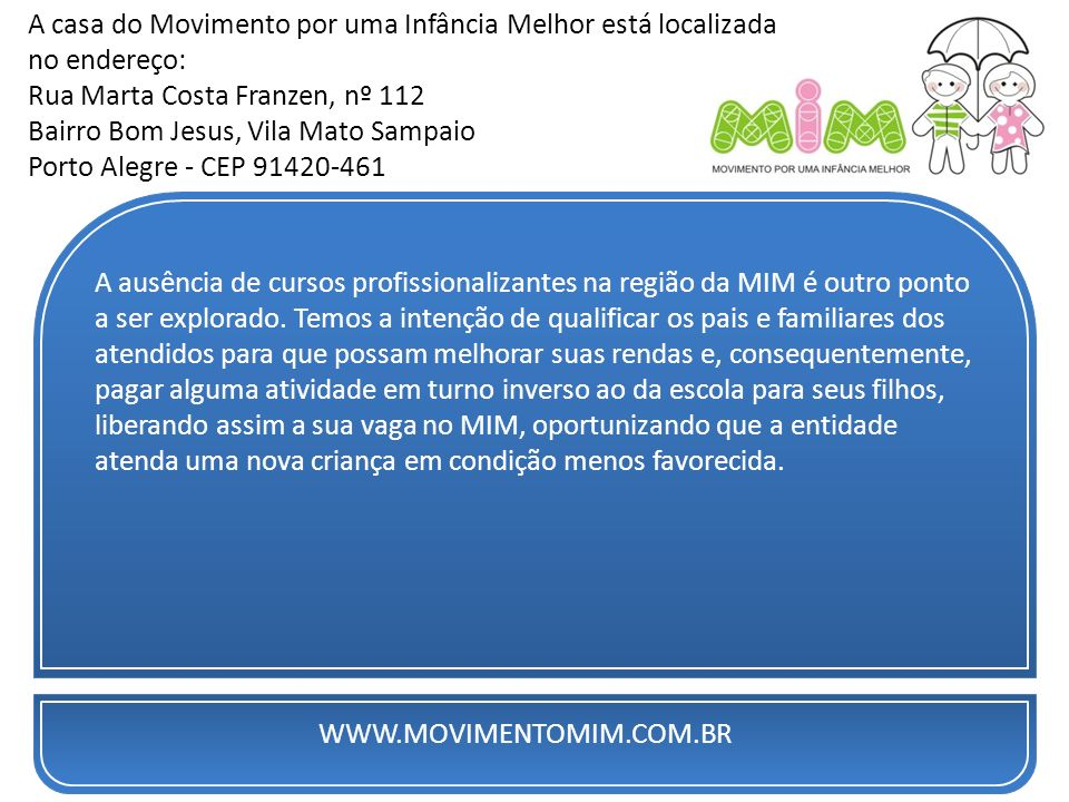 WWW.MOVIMENTOMIM.COM.BR A casa do Movimento por uma Infância Melhor está localizada no endereço: Rua Marta Costa Franzen, nº 112 Bairro Bom Jesus, Vil