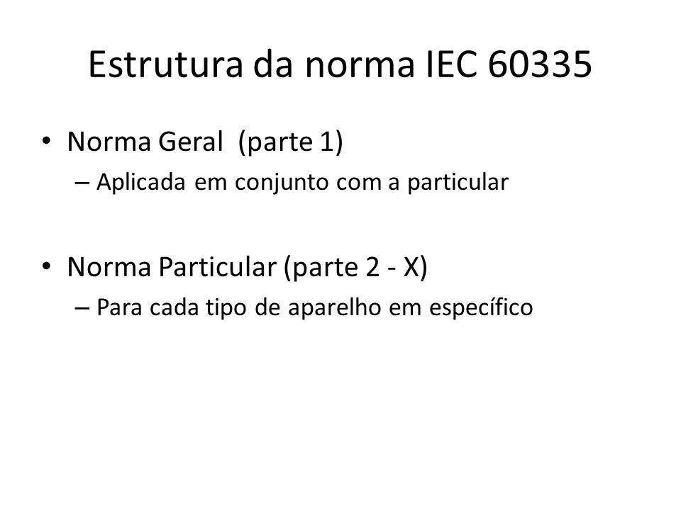Estrutura da norma IEC 60335 Norma Geral (parte 1) – Aplicada em conjunto com a particular Norma Particular (parte 2 - X) – Para cada tipo de aparelho