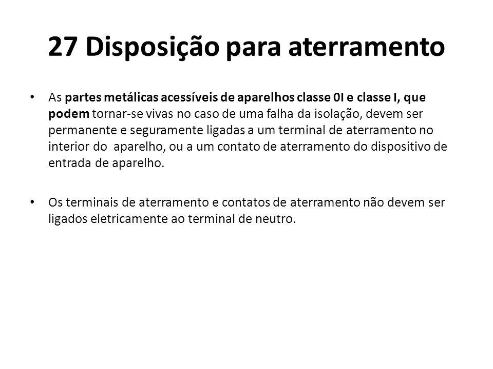 27 Disposição para aterramento As partes metálicas acessíveis de aparelhos classe 0I e classe I, que podem tornar-se vivas no caso de uma falha da iso