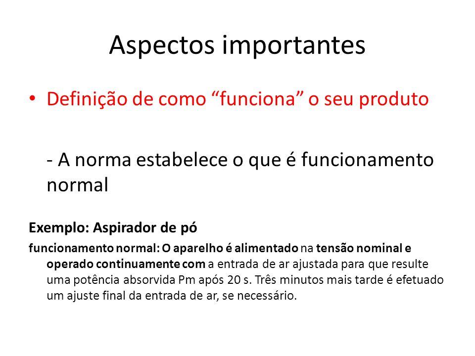 Aspectos importantes Definição de como funciona o seu produto - A norma estabelece o que é funcionamento normal Exemplo: Aspirador de pó funcionamento
