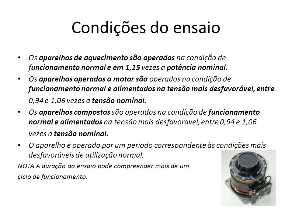 Condições do ensaio Os aparelhos de aquecimento são operados na condição de funcionamento normal e em 1,15 vezes a potência nominal. Os aparelhos oper