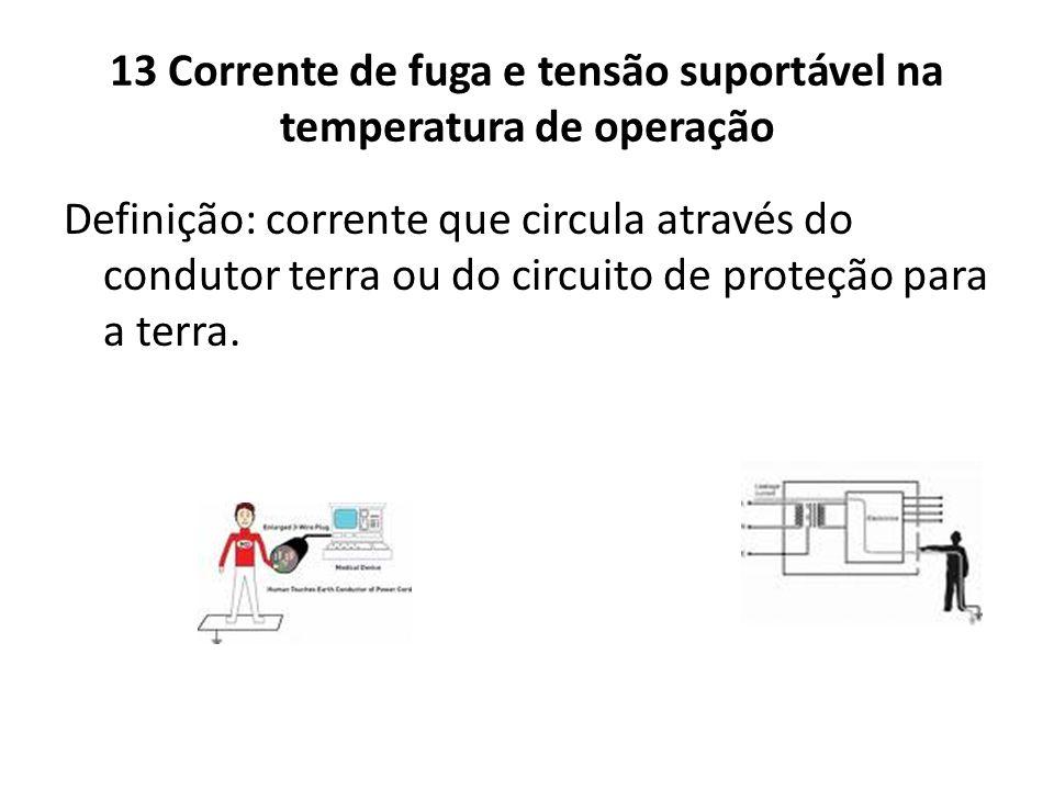 13 Corrente de fuga e tensão suportável na temperatura de operação Definição: corrente que circula através do condutor terra ou do circuito de proteçã