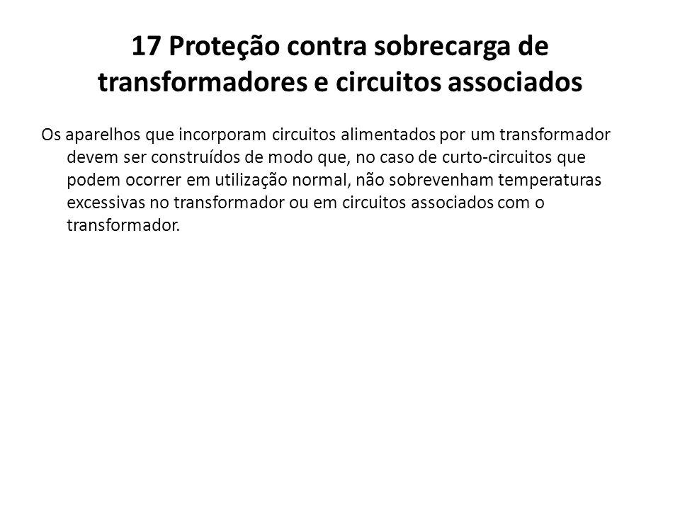 17 Proteção contra sobrecarga de transformadores e circuitos associados Os aparelhos que incorporam circuitos alimentados por um transformador devem s