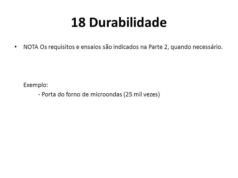 18 Durabilidade NOTA Os requisitos e ensaios são indicados na Parte 2, quando necessário. Exemplo: - Porta do forno de microondas (25 mil vezes)