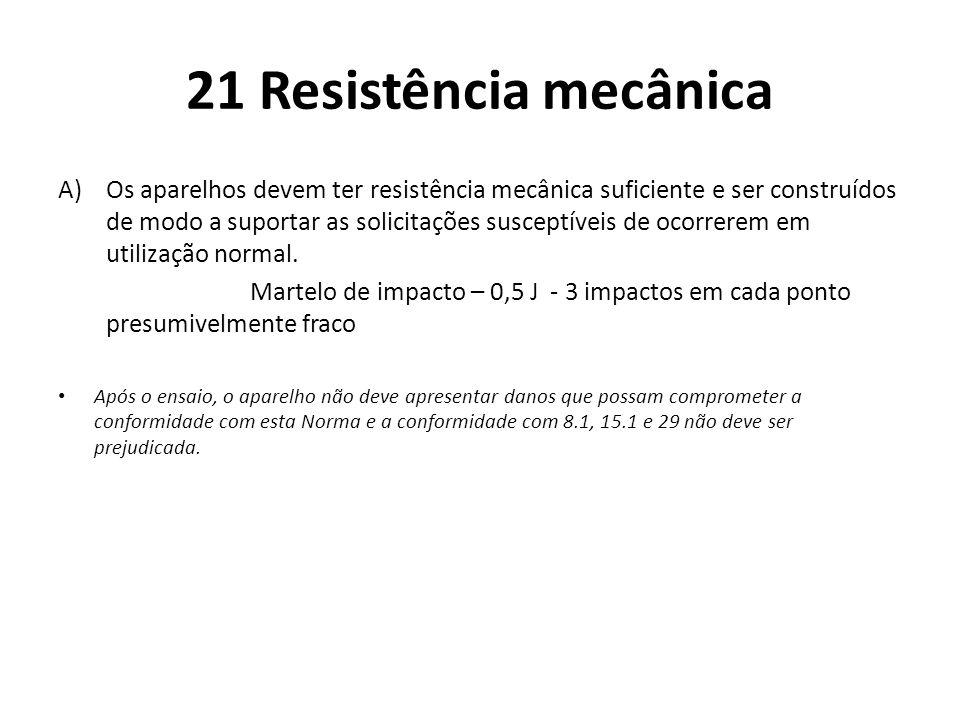 21 Resistência mecânica A)Os aparelhos devem ter resistência mecânica suficiente e ser construídos de modo a suportar as solicitações susceptíveis de