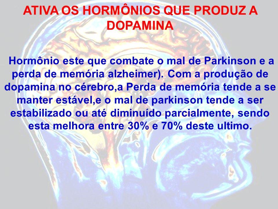 ATIVA OS HORMÔNIOS QUE PRODUZ A DOPAMINA Hormônio este que combate o mal de Parkinson e a perda de memória alzheimer). Com a produção de dopamina no c