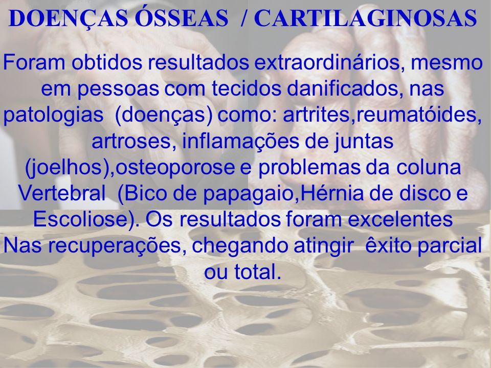DOENÇAS ÓSSEAS / CARTILAGINOSAS Foram obtidos resultados extraordinários, mesmo em pessoas com tecidos danificados, nas patologias (doenças) como: art