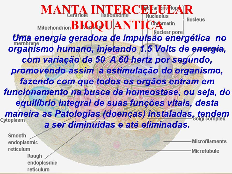 MANTA INTERCELULAR BIOQUANTICA Uma energia geradora de impulsão energética no organismo humano, injetando 1.5 Volts de energia, com variação de 50 A 6