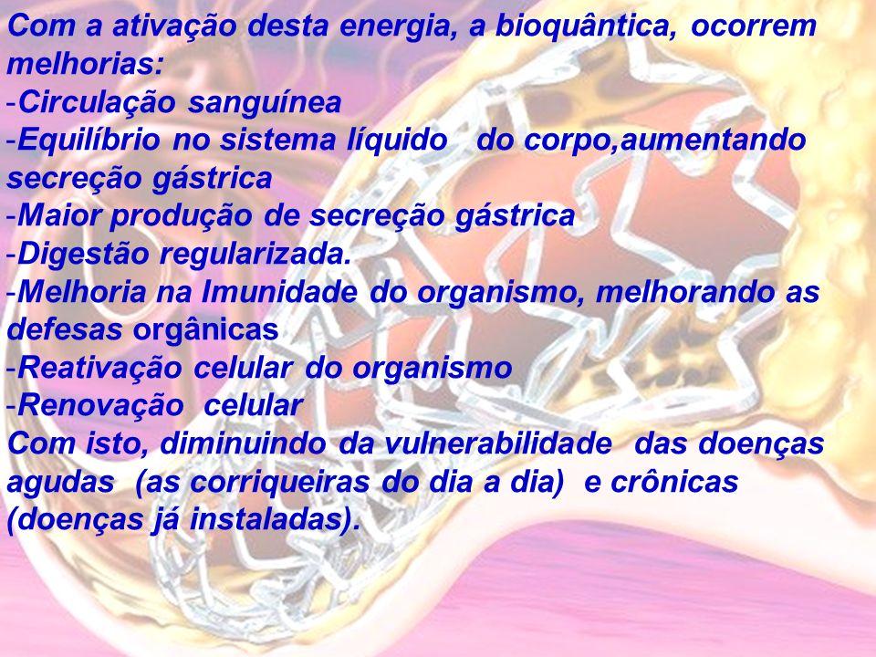 Com a ativação desta energia, a bioquântica, ocorrem melhorias: -C-Circulação sanguínea -E-Equilíbrio no sistema líquido do corpo,aumentando secreção