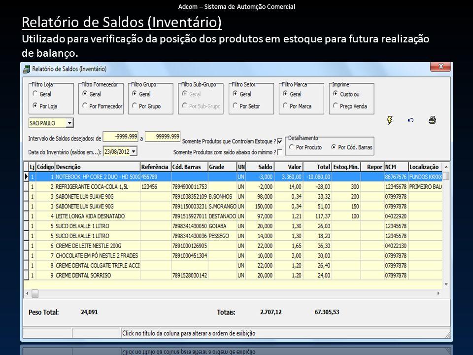Relatório de Saldos (Inventário) Utilizado para verificação da posição dos produtos em estoque para futura realização de balanço. Adcom – Sistema de A