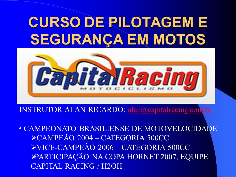 INSTRUTOR ALAN RICARDO: alan@capitalracing.com.bralan@capitalracing.com.br CAMPEONATO BRASILIENSE DE MOTOVELOCIDADE CAMPEÃO 2004 – CATEGORIA 500CC VIC