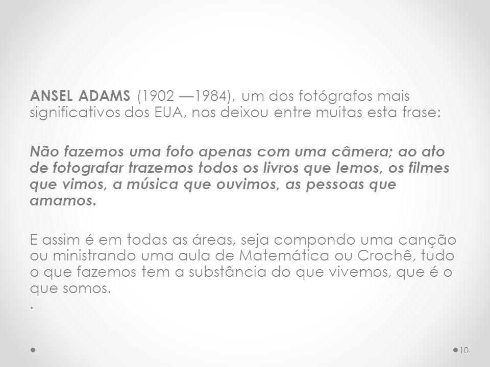 ANSEL ADAMS (1902 1984), um dos fotógrafos mais significativos dos EUA, nos deixou entre muitas esta frase: Não fazemos uma foto apenas com uma câmera