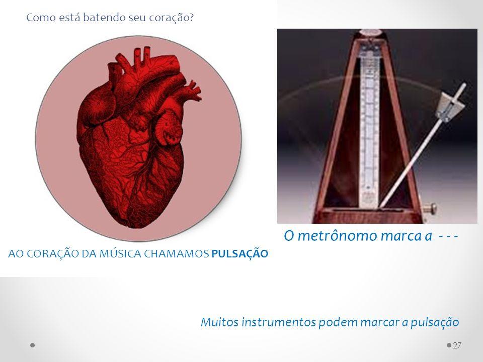 AO CORAÇÃO DA MÚSICA CHAMAMOS PULSAÇÃO Muitos instrumentos podem marcar a pulsação O metrônomo marca a - - - Como está batendo seu coração? 27