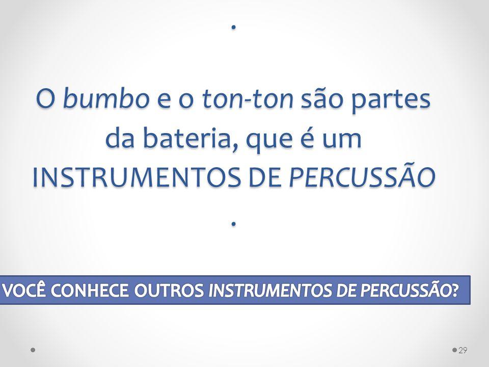 . O bumbo e o ton-ton são partes da bateria, que é um INSTRUMENTOS DE PERCUSSÃO. 29
