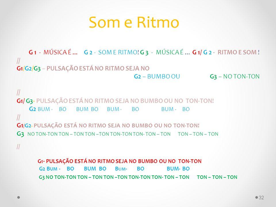 Som e Ritmo G 1 - MÚSICA É...G 2 - SOM E RITMO! G 3 - MÚSICA É... G 1/ G 2 - RITMO E SOM ! // G1/G2/G3 – PULSAÇÃO ESTÁ NO RITMO SEJA NO G2 – BUMBO OU