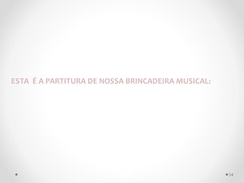 ESTA É A PARTITURA DE NOSSA BRINCADEIRA MUSICAL: 34
