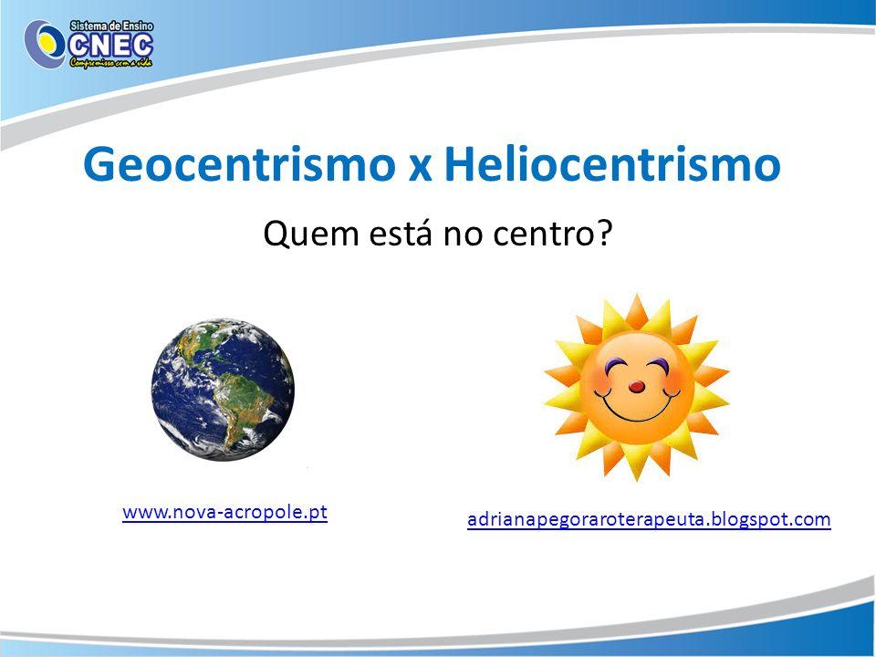 Geocentrismo x Heliocentrismo Quem está no centro? adrianapegoraroterapeuta.blogspot.com www.nova-acropole.pt