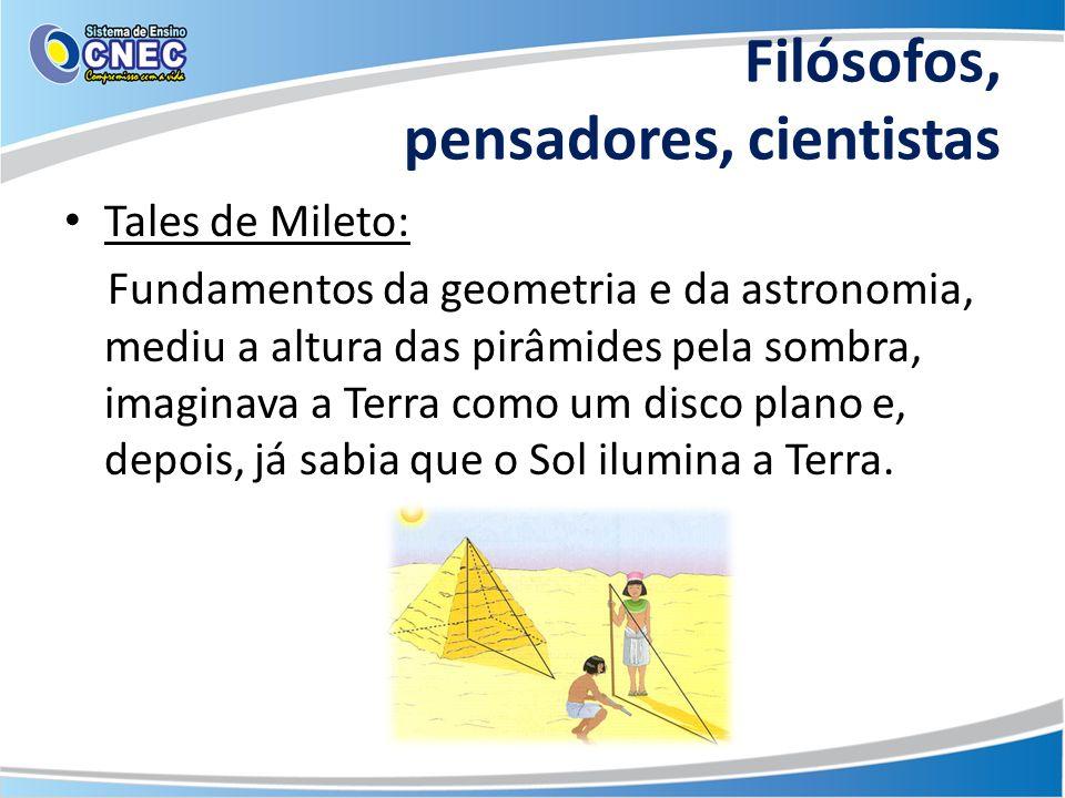 Filósofos, pensadores, cientistas Tales de Mileto: Fundamentos da geometria e da astronomia, mediu a altura das pirâmides pela sombra, imaginava a Ter