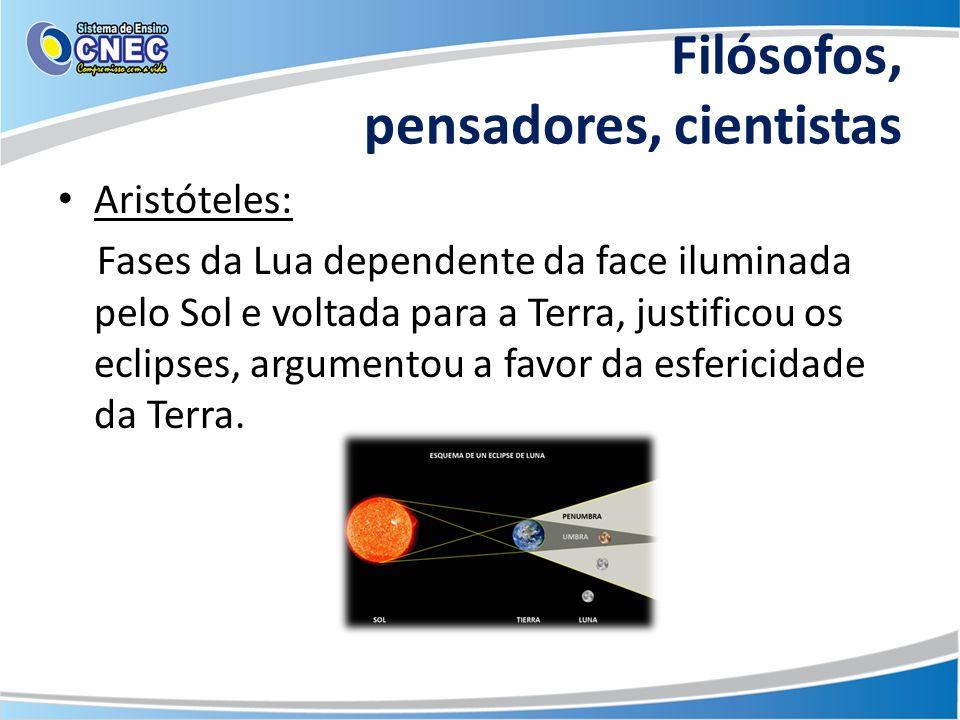 Filósofos, pensadores, cientistas Aristóteles: Fases da Lua dependente da face iluminada pelo Sol e voltada para a Terra, justificou os eclipses, argu