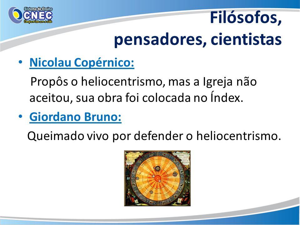 Filósofos, pensadores, cientistas Nicolau Copérnico: Propôs o heliocentrismo, mas a Igreja não aceitou, sua obra foi colocada no Índex. Giordano Bruno