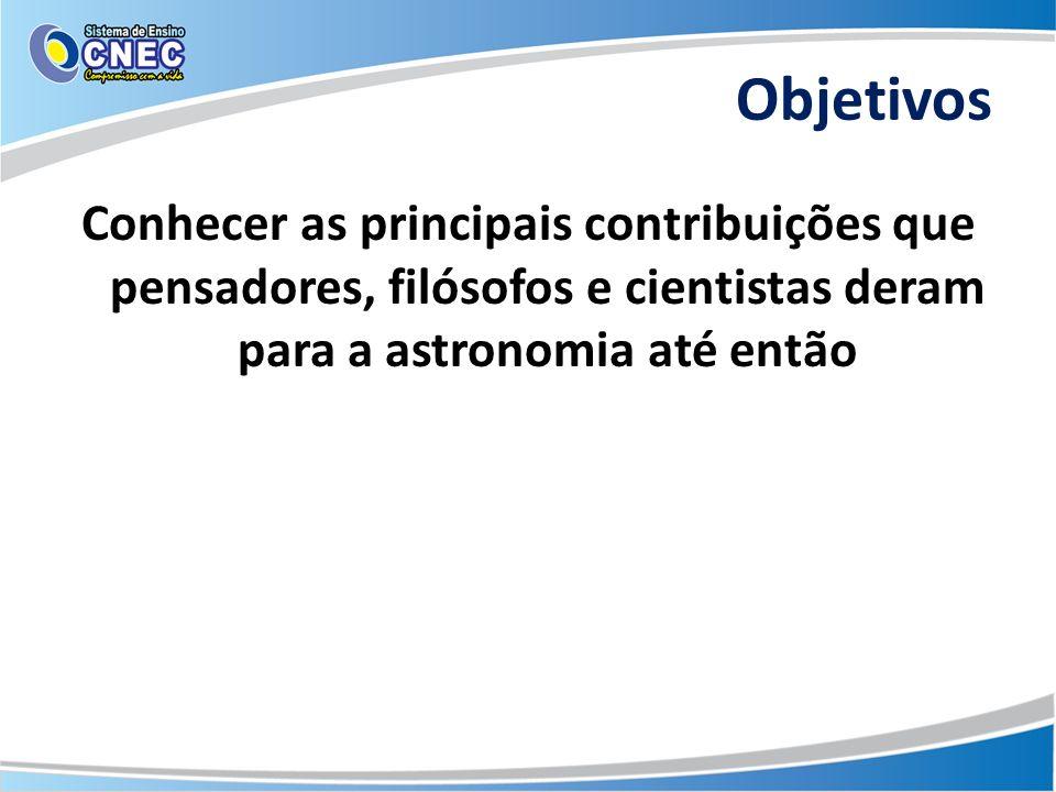 Objetivos Conhecer as principais contribuições que pensadores, filósofos e cientistas deram para a astronomia até então