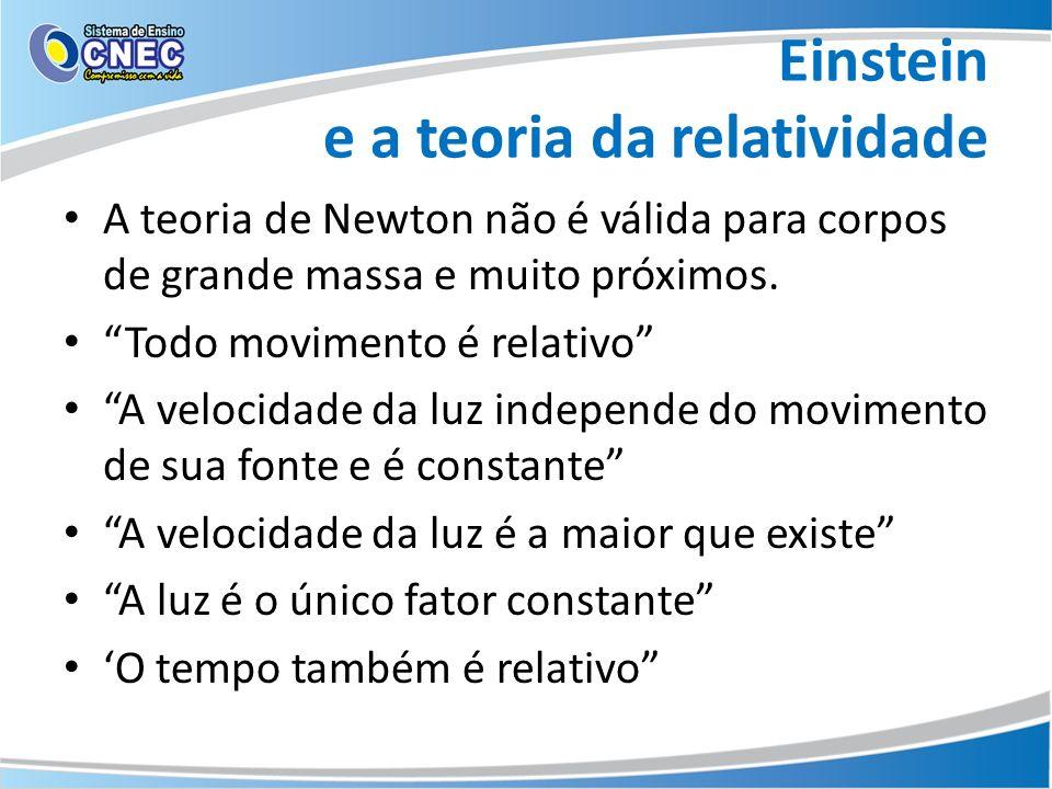 Einstein e a teoria da relatividade A teoria de Newton não é válida para corpos de grande massa e muito próximos. Todo movimento é relativo A velocida