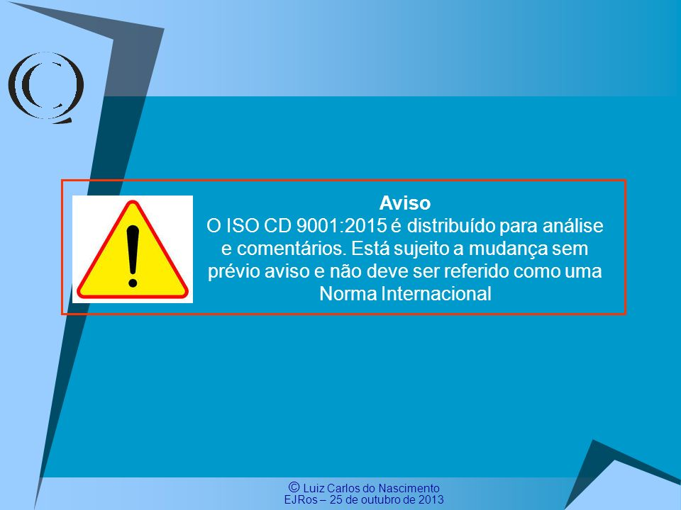 © Luiz Carlos do Nascimento EJRos – 25 de outubro de 2013 43 Processo de Elaboração dos Comentários Brasileiros ao ISO CD 9001:2015