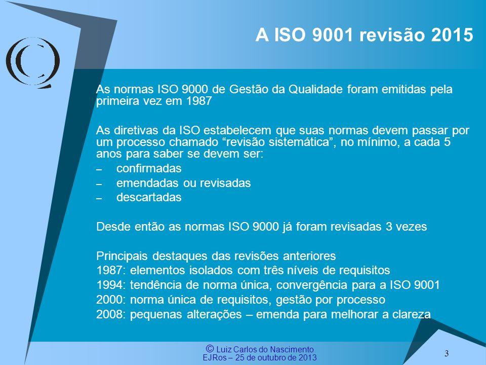 © Luiz Carlos do Nascimento EJRos – 25 de outubro de 2013 4 A ISO 9001 revisão 2015 A ISO 9001:2008 entrou no processo de revisão sistemática em 15/10/2011 com um período de votação de 5 meses A revisão sistemática da ISO 9001:2008 indicou a vontade da maioria (simples) dos países membros, incluindo o Brasil, pela sua revisão Votos: 22 confirmar (sem alterações) 34 emendar/revisar 0 descartar 3 abstenções