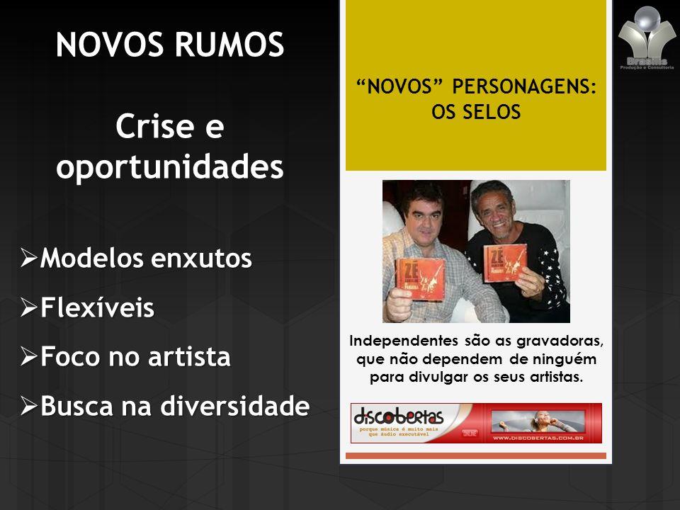 NOVOS RUMOS Crise e oportunidades NOVOS PERSONAGENS: OS SELOS Independentes são as gravadoras, que não dependem de ninguém para divulgar os seus artistas.